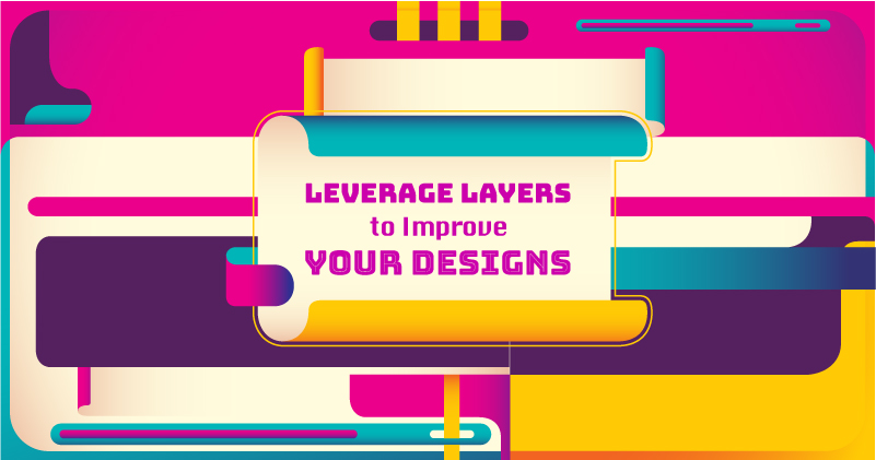 5 Ways to Leverage Layers to Improve Your Designs